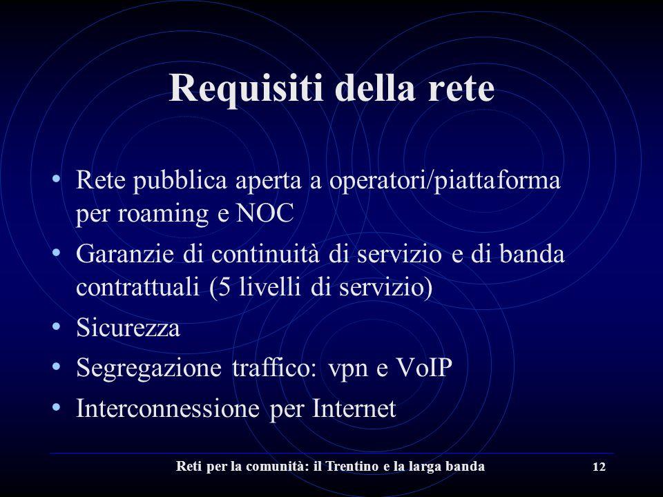 Reti per la comunità: il Trentino e la larga banda 12 Requisiti della rete Rete pubblica aperta a operatori/piattaforma per roaming e NOC Garanzie di continuità di servizio e di banda contrattuali (5 livelli di servizio) Sicurezza Segregazione traffico: vpn e VoIP Interconnessione per Internet