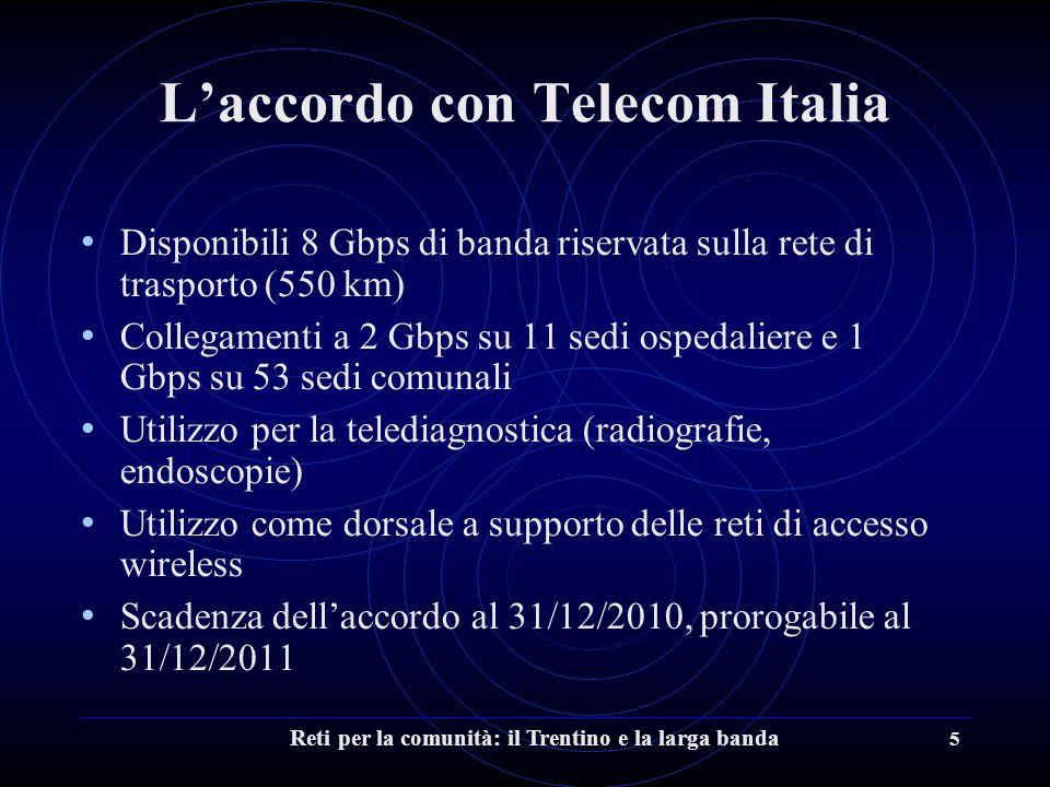 Reti per la comunità: il Trentino e la larga banda 5 L'accordo con Telecom Italia Disponibili 8 Gbps di banda riservata sulla rete di trasporto (550 km) Collegamenti a 2 Gbps su 11 sedi ospedaliere e 1 Gbps su 53 sedi comunali Utilizzo per la telediagnostica (radiografie, endoscopie) Utilizzo come dorsale a supporto delle reti di accesso wireless Scadenza dell'accordo al 31/12/2010, prorogabile al 31/12/2011