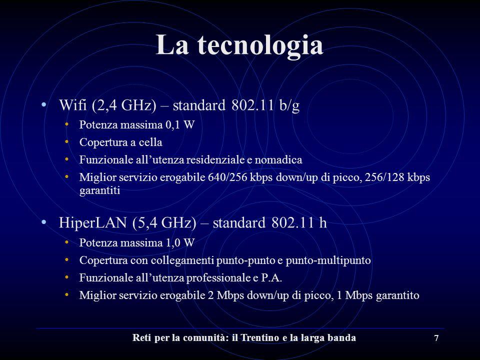 Reti per la comunità: il Trentino e la larga banda 7 La tecnologia Wifi (2,4 GHz) – standard 802.11 b/g Potenza massima 0,1 W Copertura a cella Funzionale all'utenza residenziale e nomadica Miglior servizio erogabile 640/256 kbps down/up di picco, 256/128 kbps garantiti HiperLAN (5,4 GHz) – standard 802.11 h Potenza massima 1,0 W Copertura con collegamenti punto-punto e punto-multipunto Funzionale all'utenza professionale e P.A.