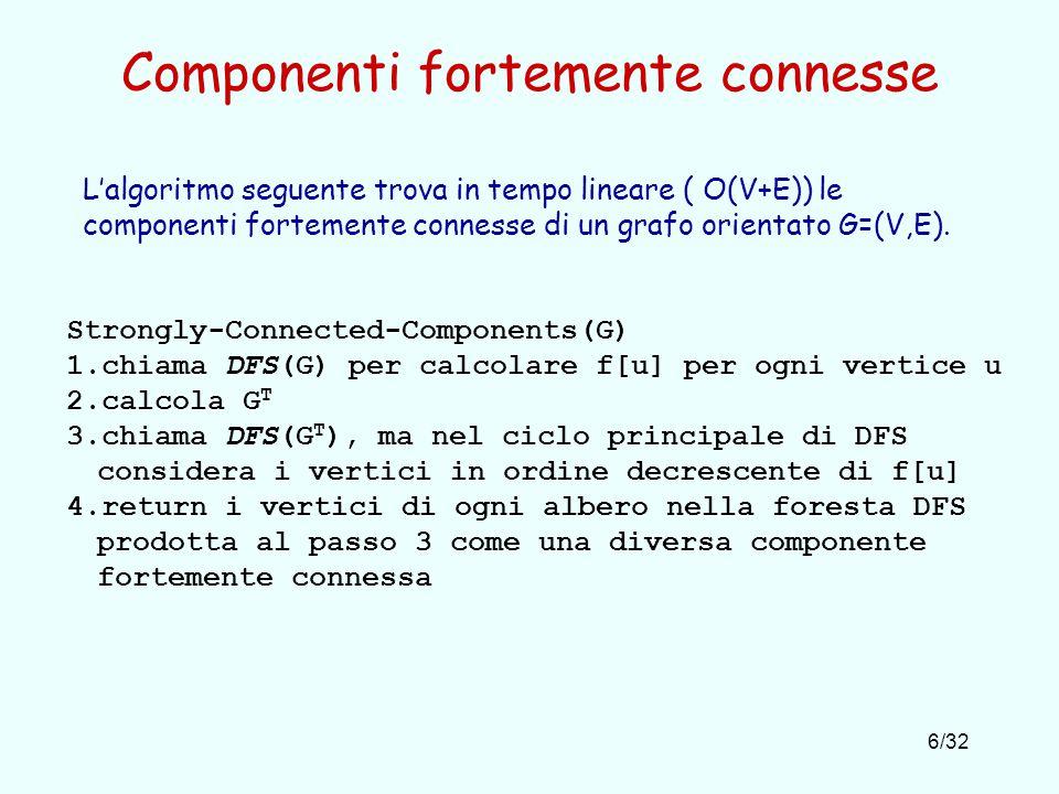 6/32 Componenti fortemente connesse Strongly-Connected-Components(G) 1.chiama DFS(G) per calcolare f[u] per ogni vertice u 2.calcola G T 3.chiama DFS(G T ), ma nel ciclo principale di DFS considera i vertici in ordine decrescente di f[u] 4.return i vertici di ogni albero nella foresta DFS prodotta al passo 3 come una diversa componente fortemente connessa L'algoritmo seguente trova in tempo lineare ( O(V+E)) le componenti fortemente connesse di un grafo orientato G=(V,E).