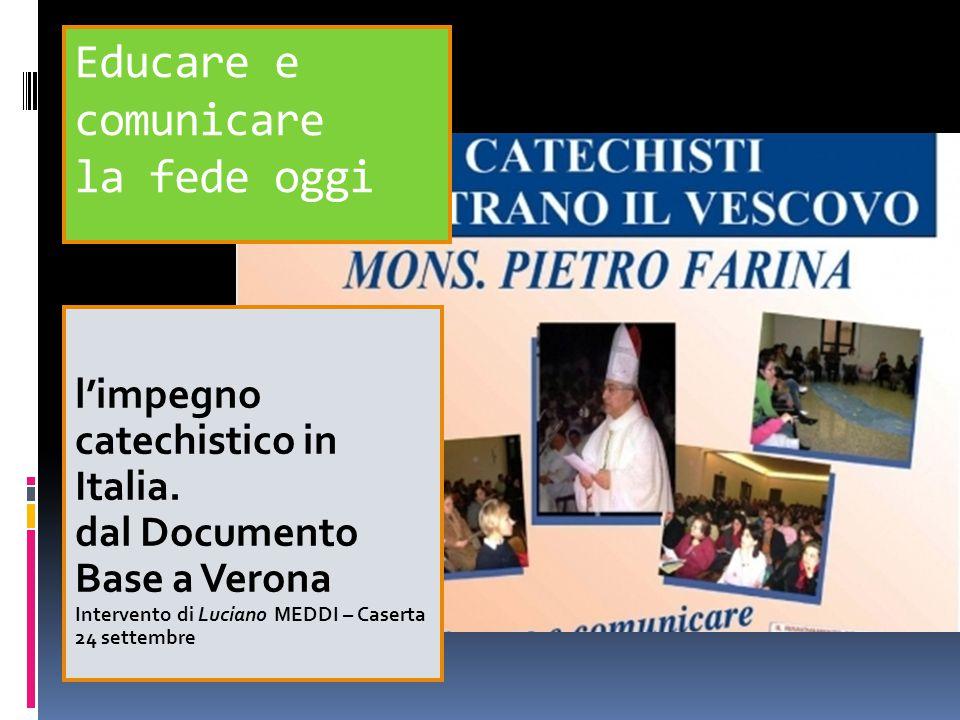 Educare e comunicare la fede oggi l'impegno catechistico in Italia. dal Documento Base a Verona Intervento di Luciano MEDDI – Caserta 24 settembre