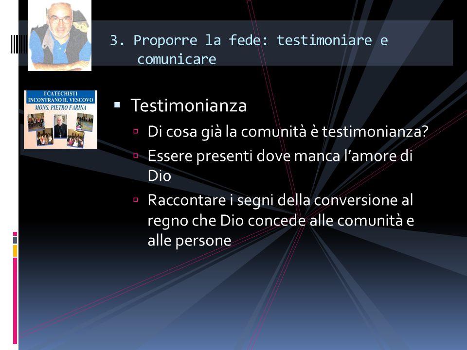 3. Proporre la fede: testimoniare e comunicare  Testimonianza  Di cosa già la comunità è testimonianza?  Essere presenti dove manca l'amore di Dio