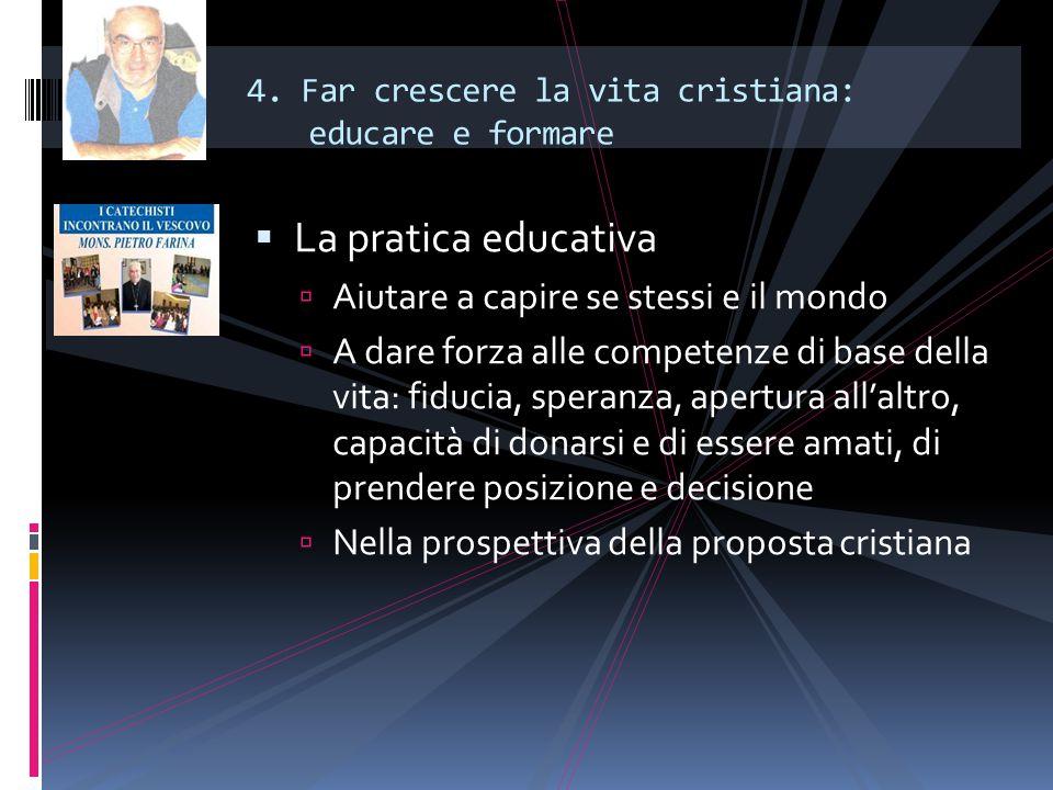 4. Far crescere la vita cristiana: educare e formare  La pratica educativa  Aiutare a capire se stessi e il mondo  A dare forza alle competenze di