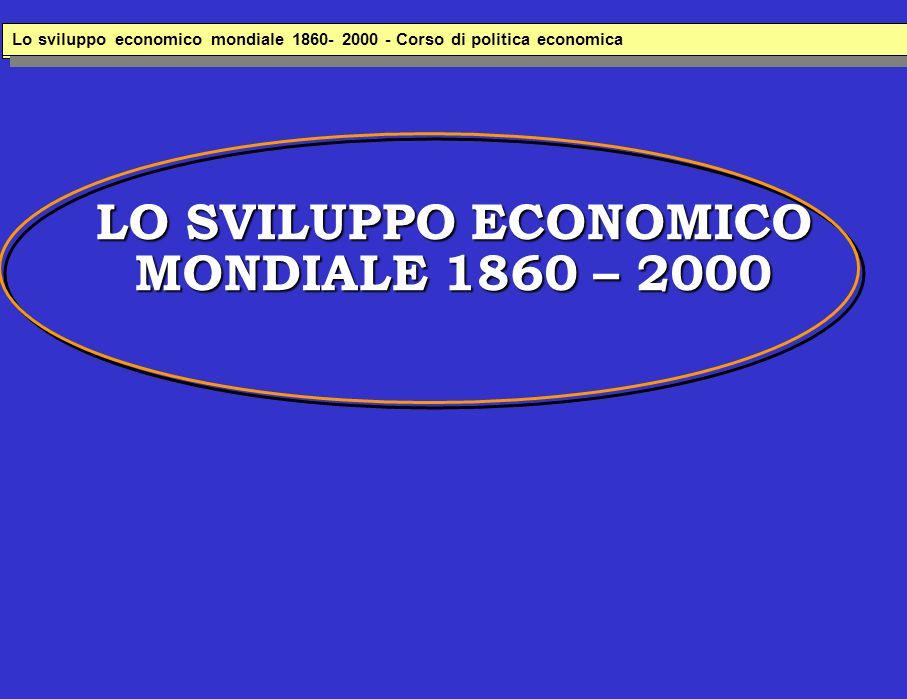 LO SVILUPPO ECONOMICO MONDIALE 1860 – 2000 Lo sviluppo economico italiana 1860- 2000 - Corso di politica economica Lo sviluppo economico mondiale 1860