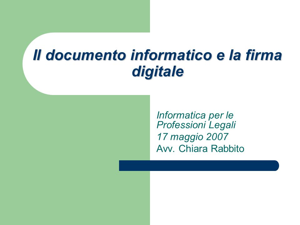 Il documento informatico e la firma digitale Informatica per le Professioni Legali 17 maggio 2007 Avv.