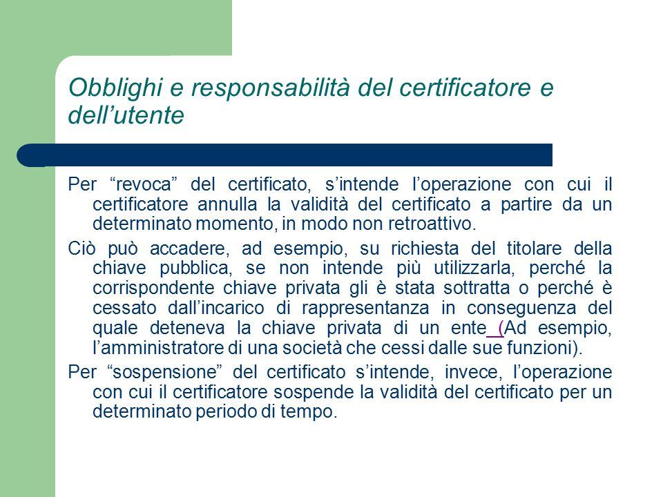 Obblighi e responsabilità del certificatore e dell'utente Per revoca del certificato, s'intende l'operazione con cui il certificatore annulla la validità del certificato a partire da un determinato momento, in modo non retroattivo.