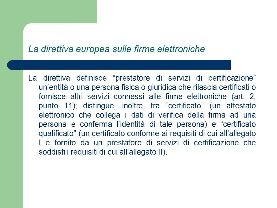 La direttiva europea sulle firme elettroniche La direttiva definisce prestatore di servizi di certificazione un'entità o una persona fisica o giuridica che rilascia certificati o fornisce altri servizi connessi alle firme elettroniche (art.