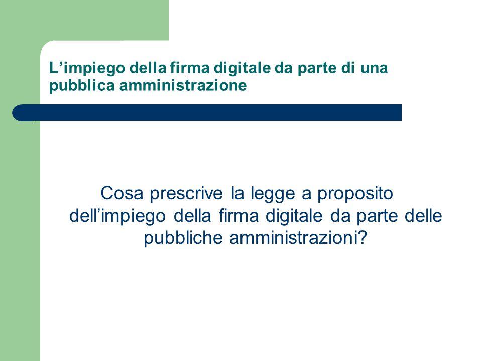L'impiego della firma digitale da parte di una pubblica amministrazione Cosa prescrive la legge a proposito dell'impiego della firma digitale da parte delle pubbliche amministrazioni