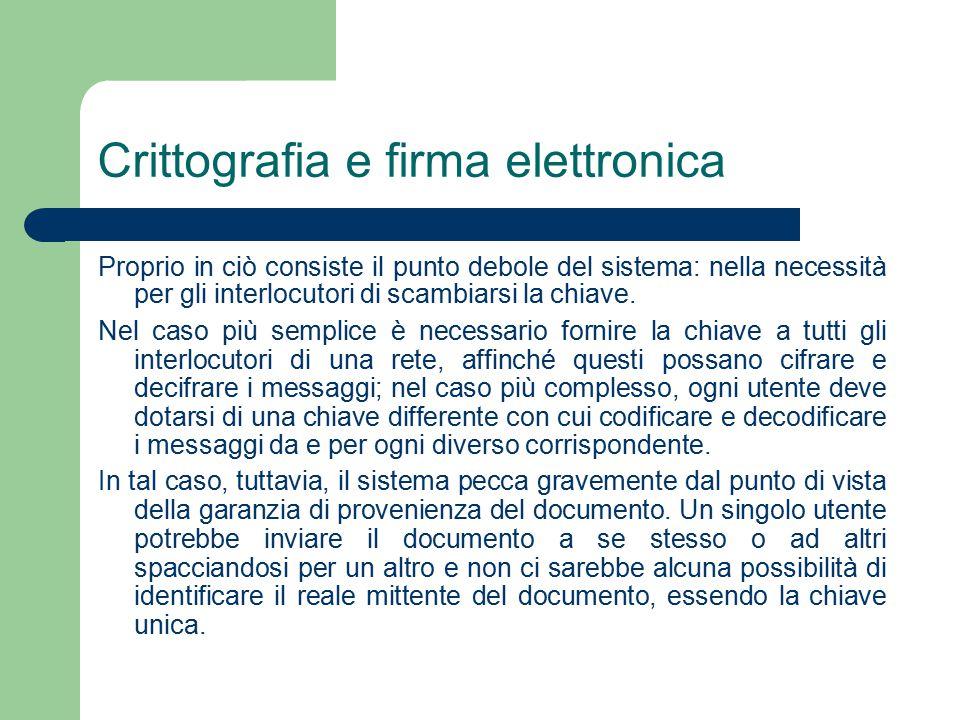 Crittografia e firma elettronica Proprio in ciò consiste il punto debole del sistema: nella necessità per gli interlocutori di scambiarsi la chiave.