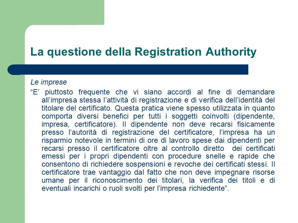 La questione della Registration Authority Le imprese E' piuttosto frequente che vi siano accordi al fine di demandare all'impresa stessa l'attività di registrazione e di verifica dell'identità del titolare del certificato.
