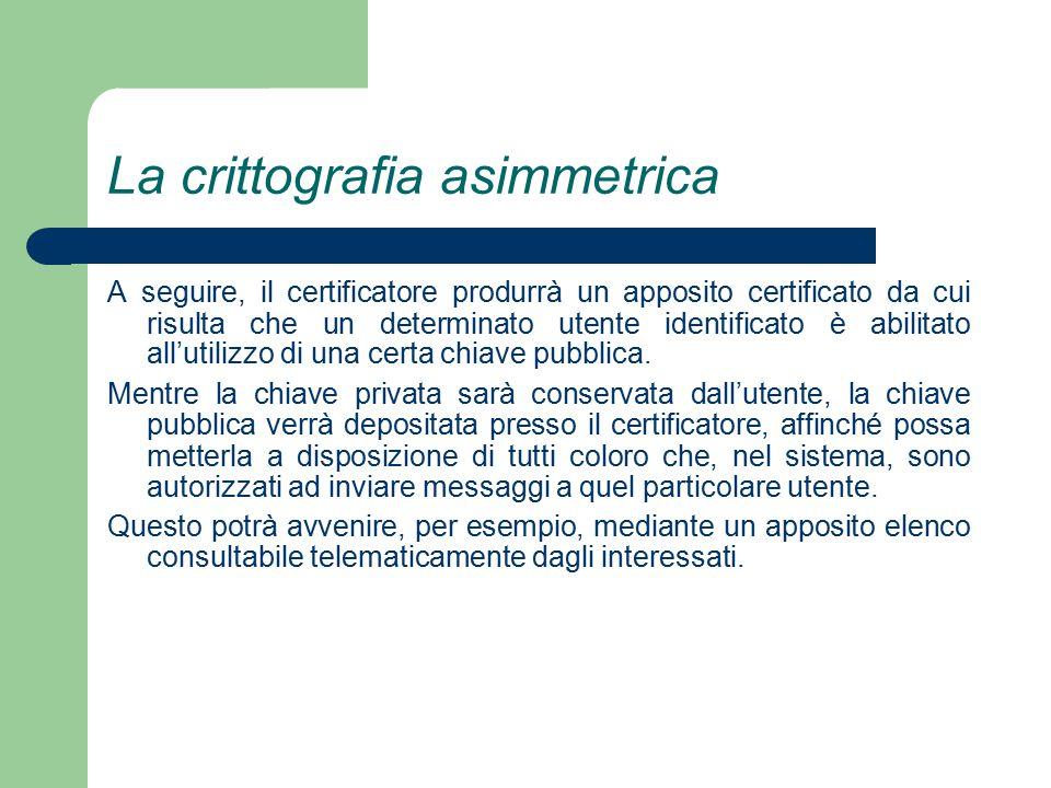 La crittografia asimmetrica A seguire, il certificatore produrrà un apposito certificato da cui risulta che un determinato utente identificato è abilitato all'utilizzo di una certa chiave pubblica.