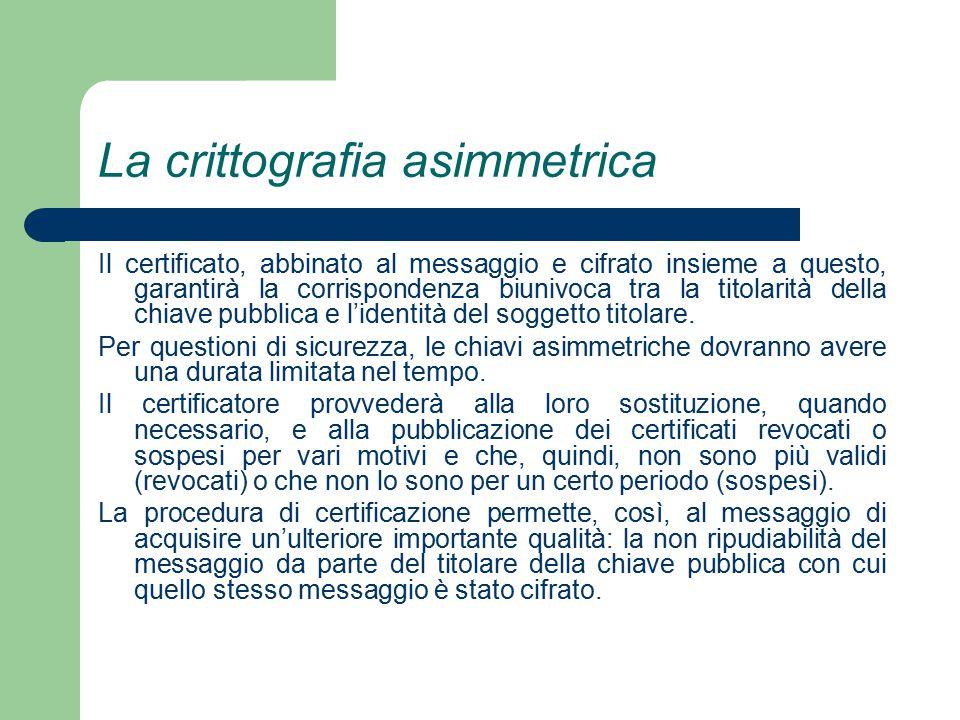 La crittografia asimmetrica Il certificato, abbinato al messaggio e cifrato insieme a questo, garantirà la corrispondenza biunivoca tra la titolarità della chiave pubblica e l'identità del soggetto titolare.