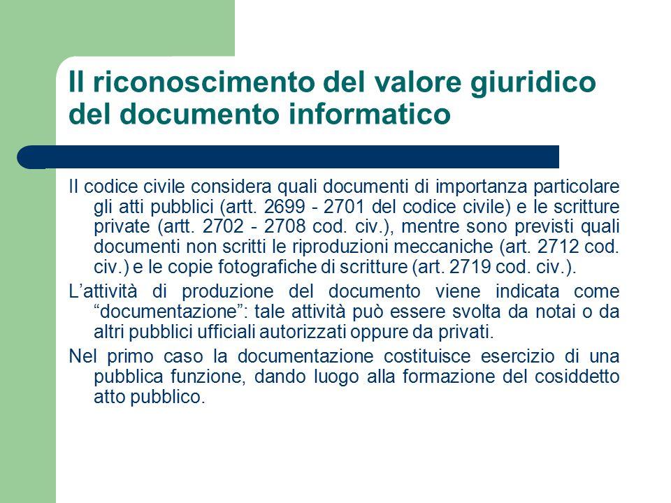 Il riconoscimento del valore giuridico del documento informatico Il codice civile considera quali documenti di importanza particolare gli atti pubblici (artt.