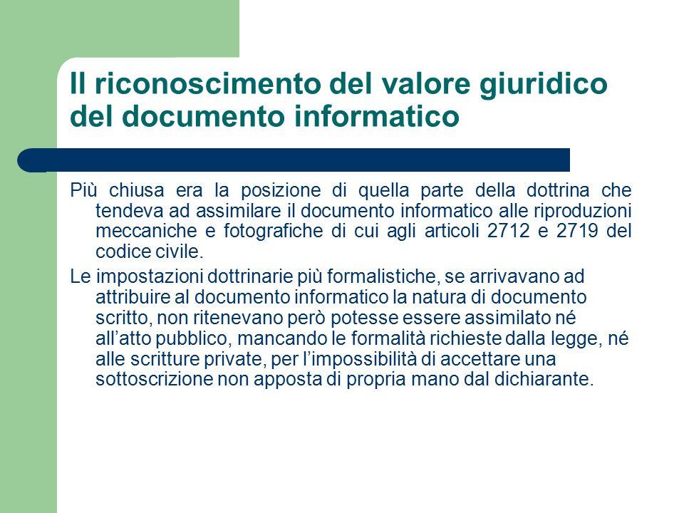 Il riconoscimento del valore giuridico del documento informatico Più chiusa era la posizione di quella parte della dottrina che tendeva ad assimilare il documento informatico alle riproduzioni meccaniche e fotografiche di cui agli articoli 2712 e 2719 del codice civile.