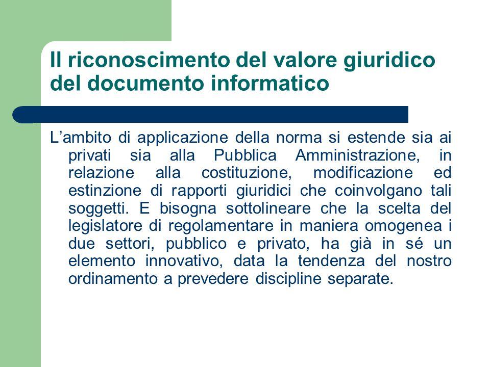 Il riconoscimento del valore giuridico del documento informatico L'ambito di applicazione della norma si estende sia ai privati sia alla Pubblica Amministrazione, in relazione alla costituzione, modificazione ed estinzione di rapporti giuridici che coinvolgano tali soggetti.