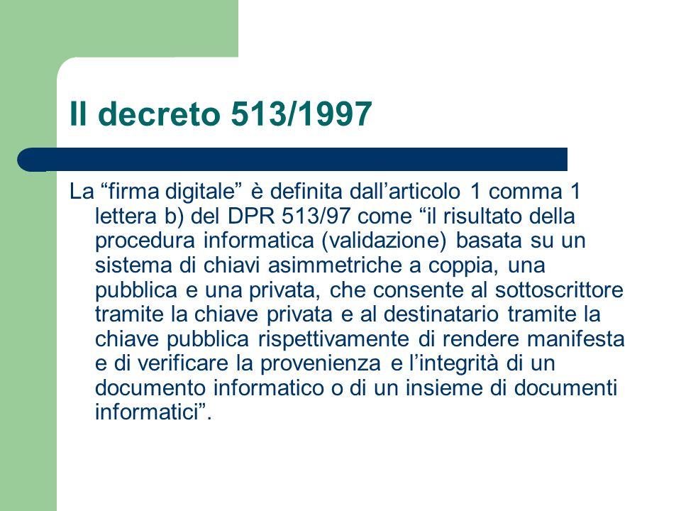 Il decreto 513/1997 La firma digitale è definita dall'articolo 1 comma 1 lettera b) del DPR 513/97 come il risultato della procedura informatica (validazione) basata su un sistema di chiavi asimmetriche a coppia, una pubblica e una privata, che consente al sottoscrittore tramite la chiave privata e al destinatario tramite la chiave pubblica rispettivamente di rendere manifesta e di verificare la provenienza e l'integrità di un documento informatico o di un insieme di documenti informatici .