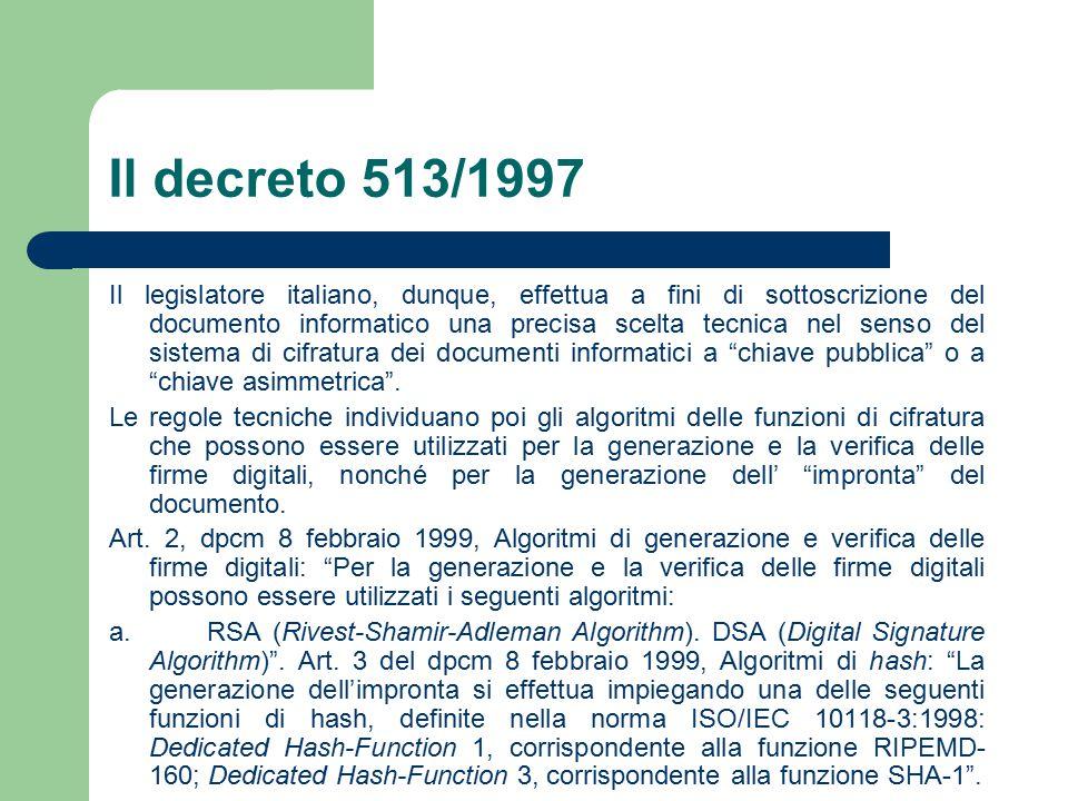 Il decreto 513/1997 Il legislatore italiano, dunque, effettua a fini di sottoscrizione del documento informatico una precisa scelta tecnica nel senso del sistema di cifratura dei documenti informatici a chiave pubblica o a chiave asimmetrica .