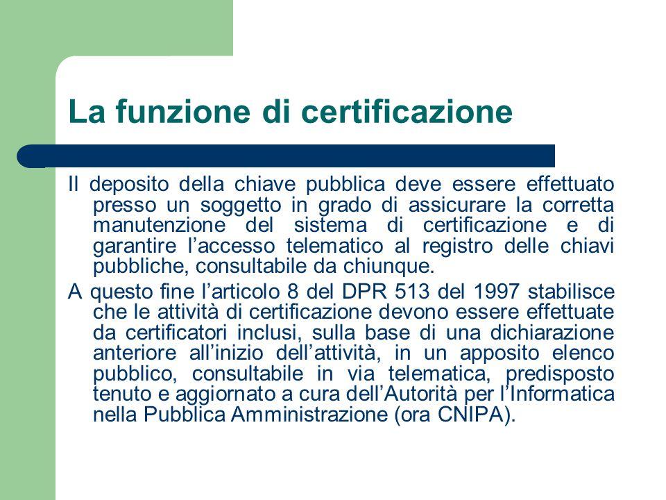 La funzione di certificazione Il deposito della chiave pubblica deve essere effettuato presso un soggetto in grado di assicurare la corretta manutenzione del sistema di certificazione e di garantire l'accesso telematico al registro delle chiavi pubbliche, consultabile da chiunque.