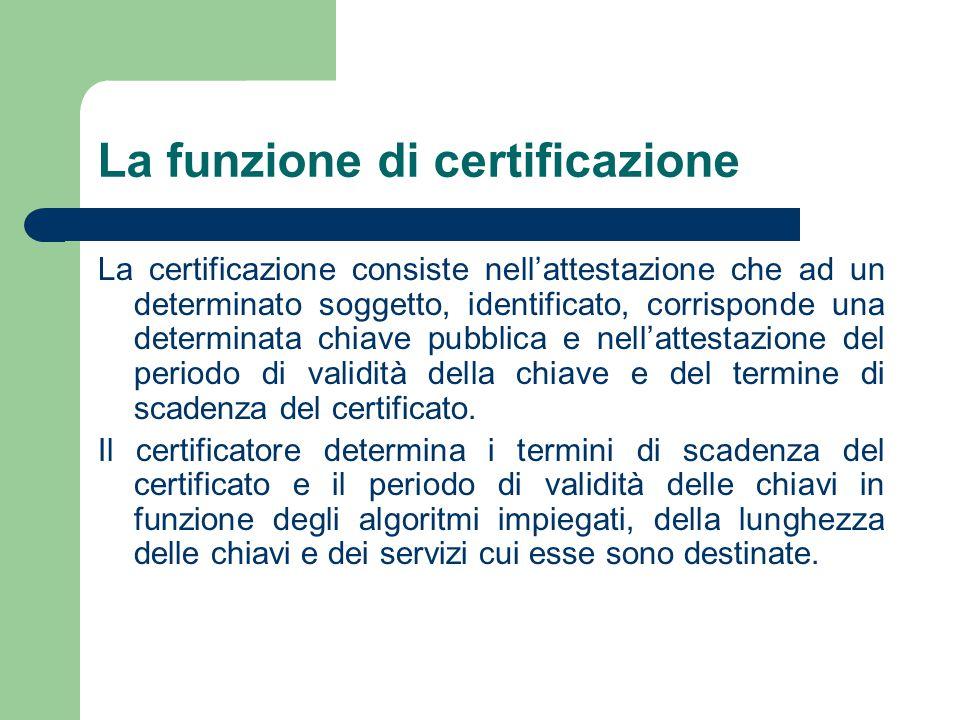 La funzione di certificazione La certificazione consiste nell'attestazione che ad un determinato soggetto, identificato, corrisponde una determinata chiave pubblica e nell'attestazione del periodo di validità della chiave e del termine di scadenza del certificato.