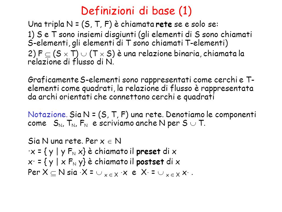 Definizioni di base (1) Una tripla N = (S, T, F) è chiamata rete se e solo se: 1) S e T sono insiemi disgiunti (gli elementi di S sono chiamati S-elementi, gli elementi di T sono chiamati T-elementi) 2) F  (S  T)  (T  S) è una relazione binaria, chiamata la relazione di flusso di N.