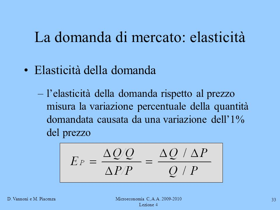 D. Vannoni e M. PiacenzaMicroeconomia C, A.A. 2009-2010 Lezione 4 33 La domanda di mercato: elasticità Elasticità della domanda –l'elasticità della do