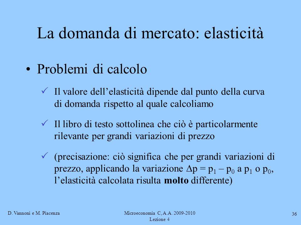 D. Vannoni e M. PiacenzaMicroeconomia C, A.A. 2009-2010 Lezione 4 36 La domanda di mercato: elasticità Problemi di calcolo  Il valore dell'elasticità