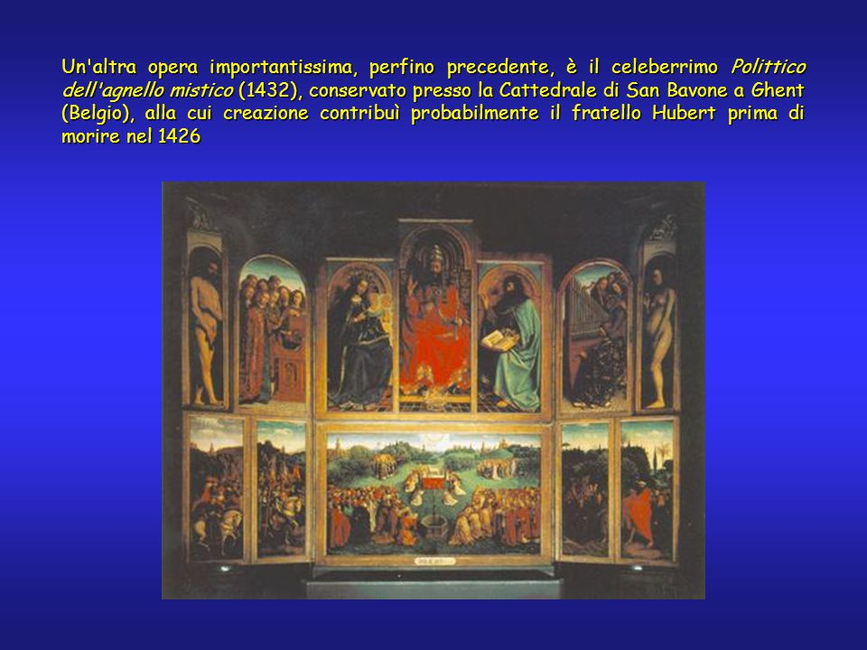 Un'altra opera importantissima, perfino precedente, è il celeberrimo Polittico dell'agnello mistico (1432), conservato presso la Cattedrale di San Bav
