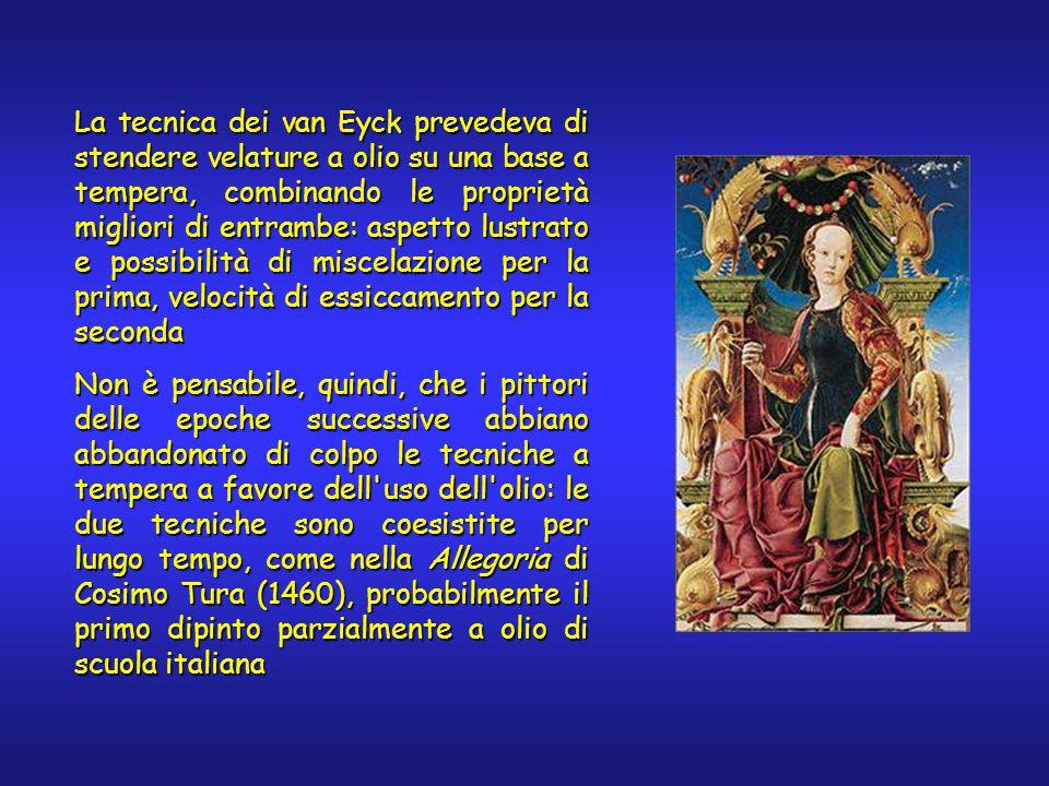 La tecnica dei van Eyck prevedeva di stendere velature a olio su una base a tempera, combinando le proprietà migliori di entrambe: aspetto lustrato e possibilità di miscelazione per la prima, velocità di essiccamento per la seconda Non è pensabile, quindi, che i pittori delle epoche successive abbiano abbandonato di colpo le tecniche a tempera a favore dell uso dell olio: le due tecniche sono coesistite per lungo tempo, come nella Allegoria di Cosimo Tura (1460), probabilmente il primo dipinto parzialmente a olio di scuola italiana