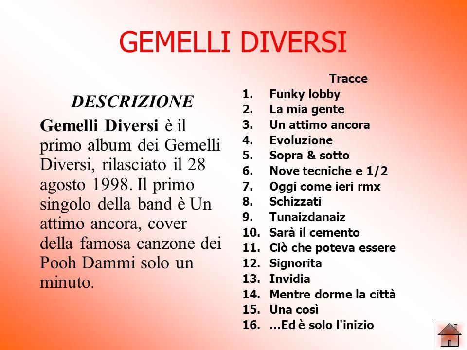 DISCOGRAFIA Dal 1998,i Gemelli Diversi portarono in Italia la loro passione per la musica dove,grazie alle loro canzoni,riuscirono a diventare uno dei gruppi più noti d'Italia.Pubblicarono diversi album tra cui:  Gemelli DiVersi (1998)  4x4 (2000)  Come piace a me (2001)  Fuego (2002)  Reality Show (2004)  Boom.
