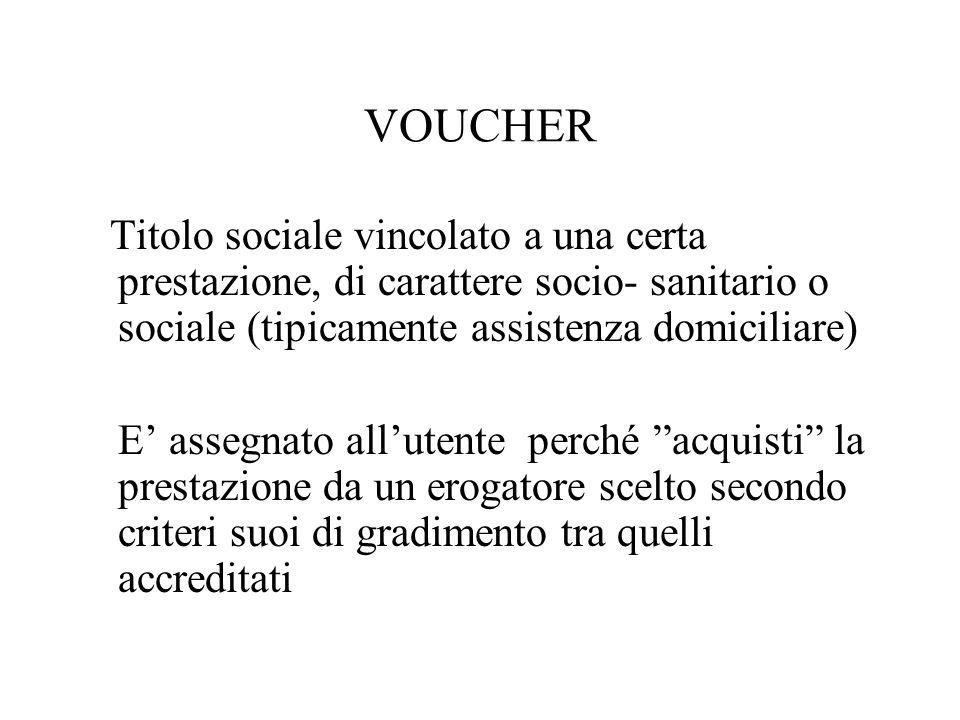 VOUCHER Titolo sociale vincolato a una certa prestazione, di carattere socio- sanitario o sociale (tipicamente assistenza domiciliare) E' assegnato all'utente perché acquisti la prestazione da un erogatore scelto secondo criteri suoi di gradimento tra quelli accreditati