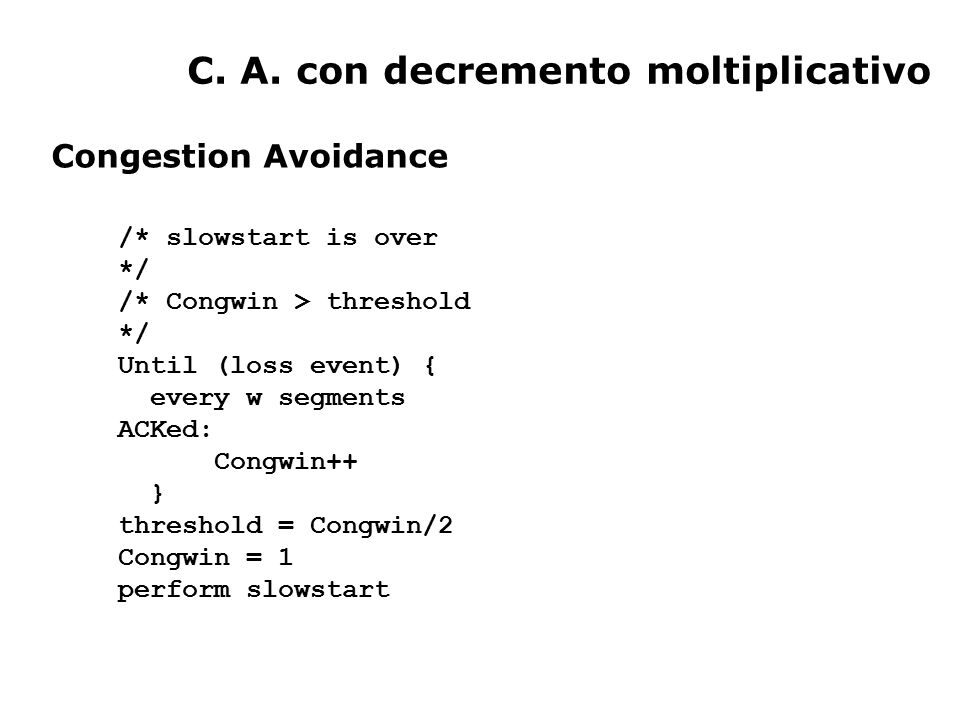 C. A. con decremento moltiplicativo /* slowstart is over */ /* Congwin > threshold */ Until (loss event) { every w segments ACKed: Congwin++ } thresho