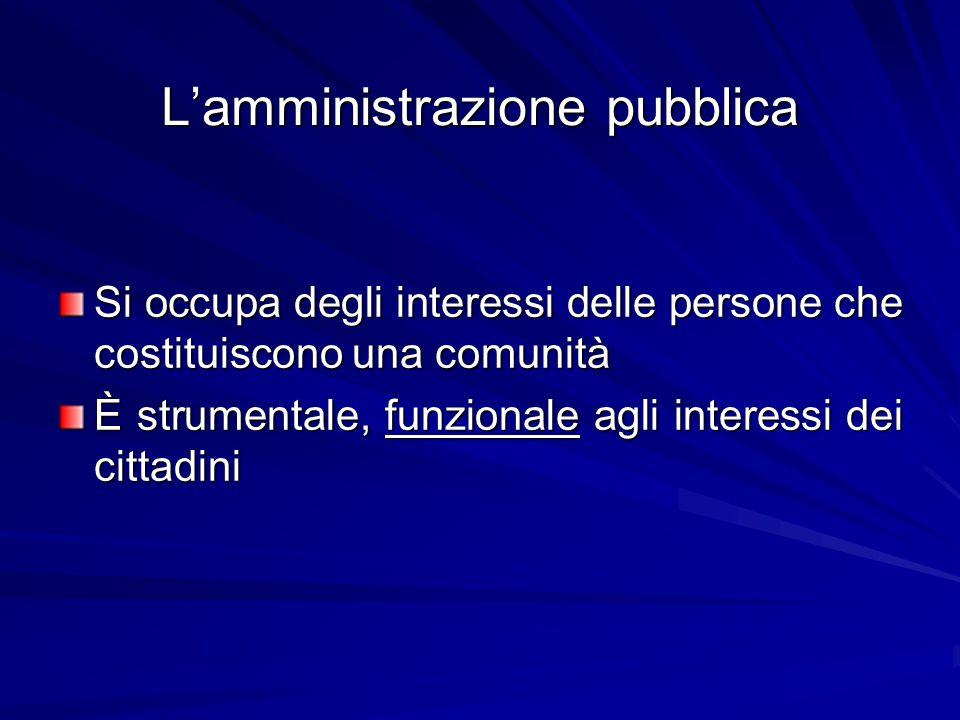 L'amministrazione pubblica Si occupa degli interessi delle persone che costituiscono una comunità È strumentale, funzionale agli interessi dei cittadini