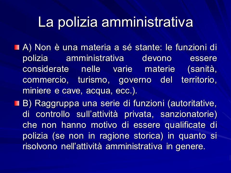 La polizia amministrativa A) Non è una materia a sé stante: le funzioni di polizia amministrativa devono essere considerate nelle varie materie (sanità, commercio, turismo, governo del territorio, miniere e cave, acqua, ecc.).