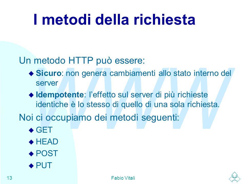 WWW Fabio Vitali13 I metodi della richiesta Un metodo HTTP può essere: u Sicuro: non genera cambiamenti allo stato interno del server u Idempotente: l