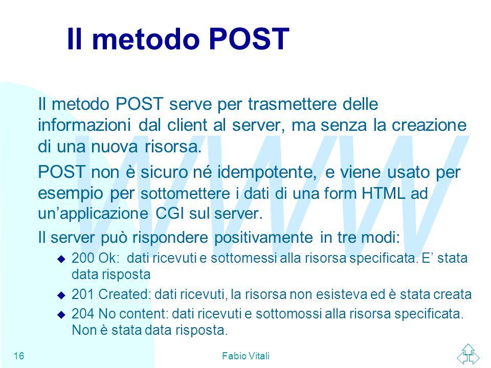WWW Fabio Vitali16 Il metodo POST Il metodo POST serve per trasmettere delle informazioni dal client al server, ma senza la creazione di una nuova ris