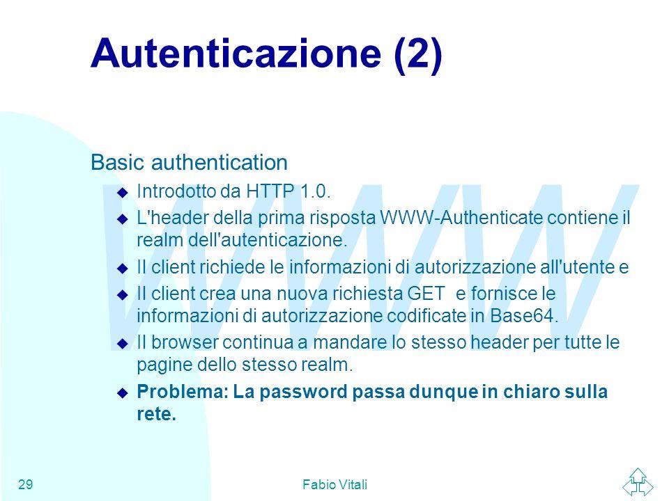 WWW Fabio Vitali29 Autenticazione (2) Basic authentication u Introdotto da HTTP 1.0. u L'header della prima risposta WWW-Authenticate contiene il real