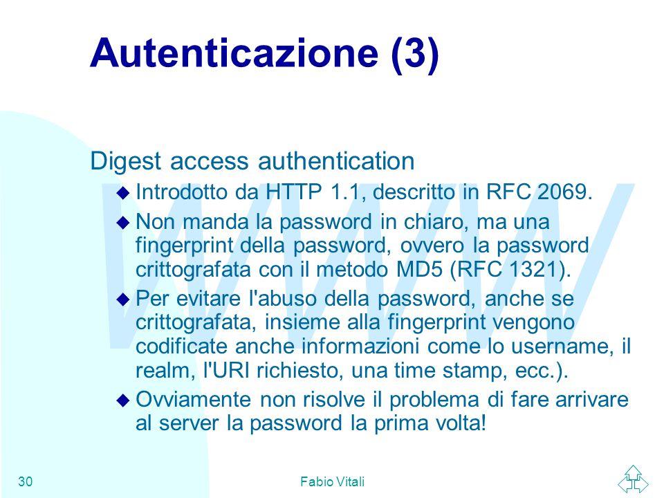 WWW Fabio Vitali30 Autenticazione (3) Digest access authentication u Introdotto da HTTP 1.1, descritto in RFC 2069. u Non manda la password in chiaro,