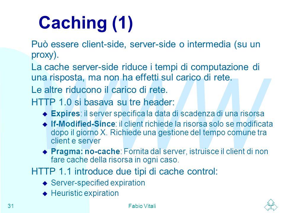 WWW Fabio Vitali31 Caching (1) Può essere client-side, server-side o intermedia (su un proxy). La cache server-side riduce i tempi di computazione di
