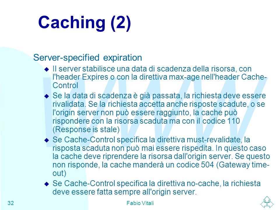 WWW Fabio Vitali32 Caching (2) Server-specified expiration u Il server stabilisce una data di scadenza della risorsa, con l'header Expires o con la di