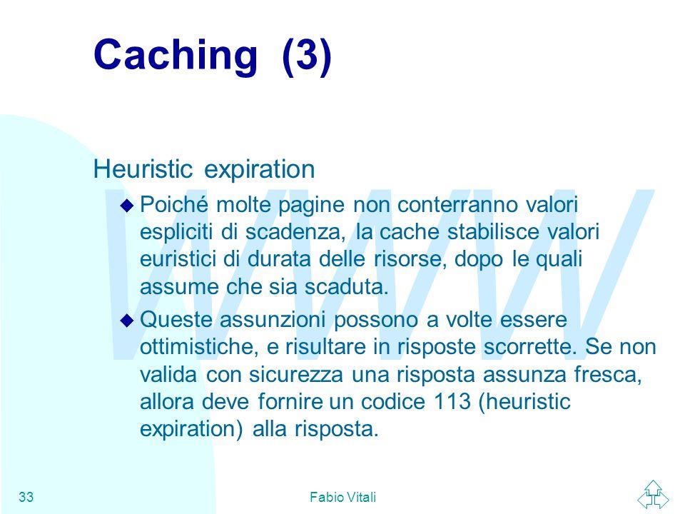 WWW Fabio Vitali33 Caching (3) Heuristic expiration u Poiché molte pagine non conterranno valori espliciti di scadenza, la cache stabilisce valori eur