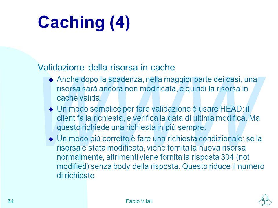 WWW Fabio Vitali34 Caching (4) Validazione della risorsa in cache u Anche dopo la scadenza, nella maggior parte dei casi, una risorsa sarà ancora non