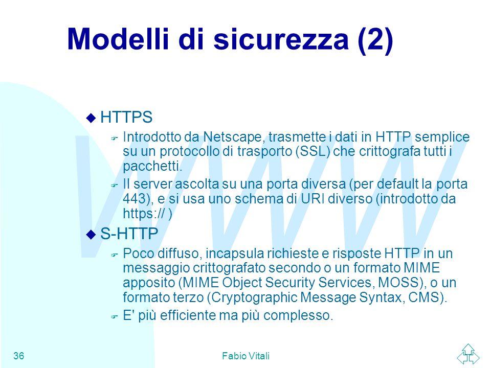 WWW Fabio Vitali36 Modelli di sicurezza (2) u HTTPS F Introdotto da Netscape, trasmette i dati in HTTP semplice su un protocollo di trasporto (SSL) ch