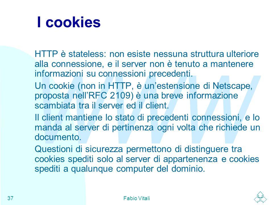 WWW Fabio Vitali37 I cookies HTTP è stateless: non esiste nessuna struttura ulteriore alla connessione, e il server non è tenuto a mantenere informazi