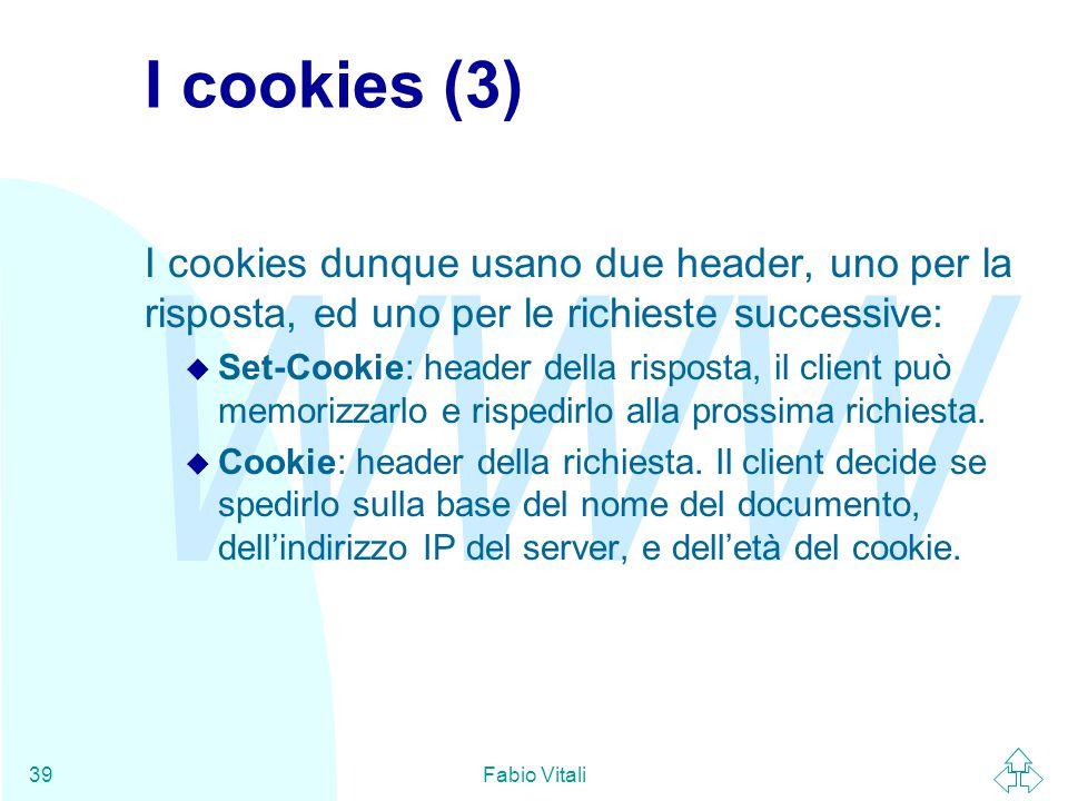 WWW Fabio Vitali39 I cookies (3) I cookies dunque usano due header, uno per la risposta, ed uno per le richieste successive: u Set-Cookie: header dell