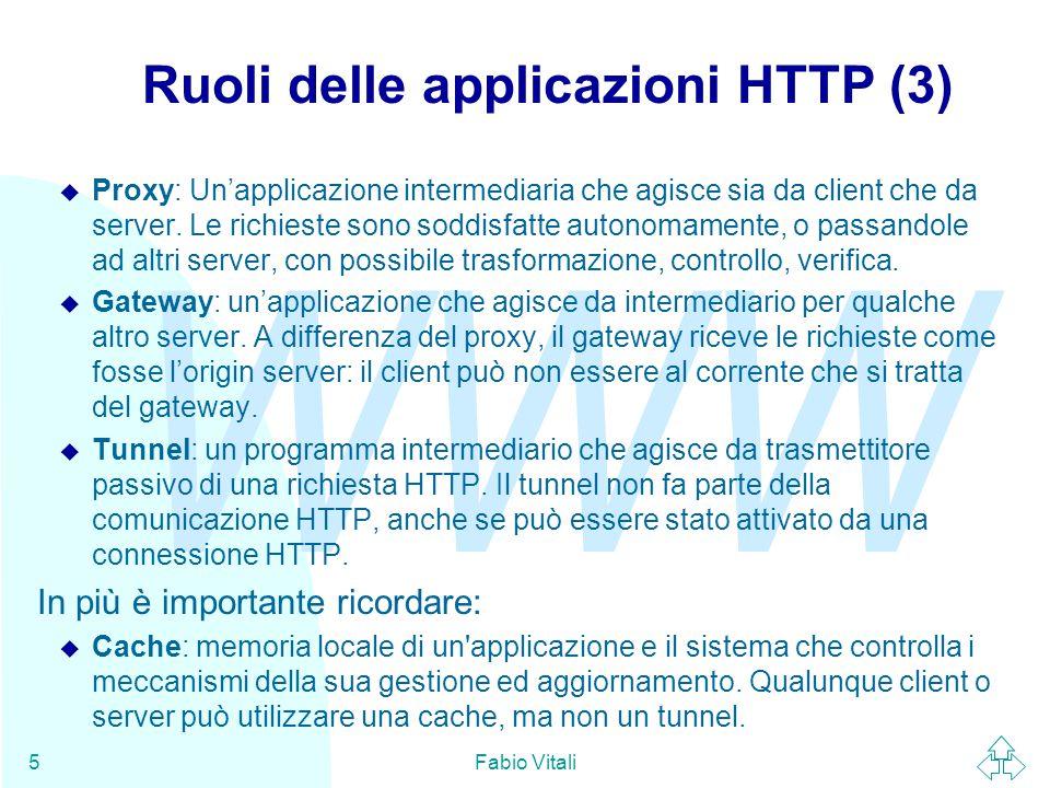 WWW Fabio Vitali5 Ruoli delle applicazioni HTTP (3) u Proxy: Un'applicazione intermediaria che agisce sia da client che da server. Le richieste sono s
