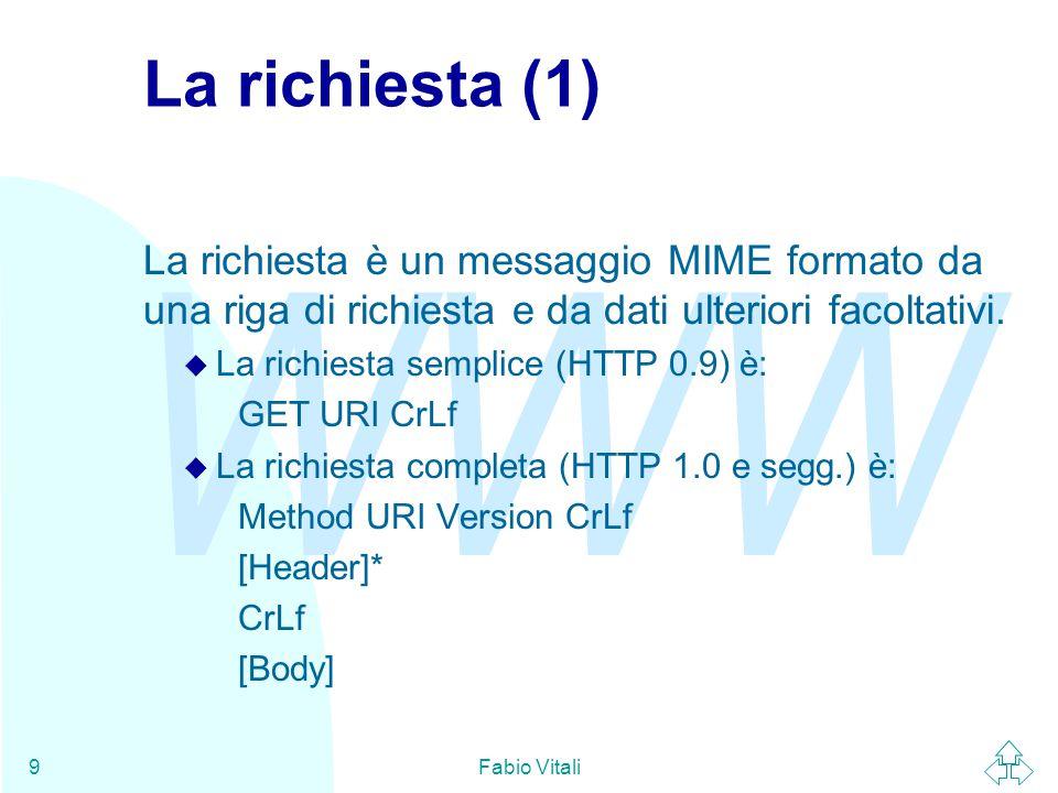 WWW Fabio Vitali9 La richiesta (1) La richiesta è un messaggio MIME formato da una riga di richiesta e da dati ulteriori facoltativi. u La richiesta s