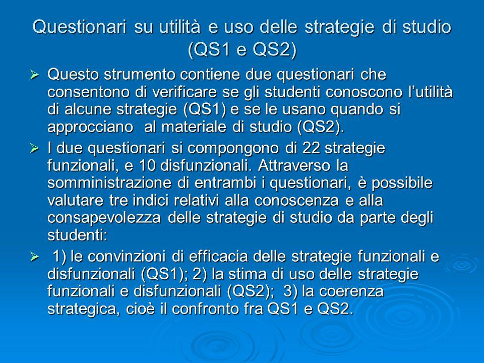 Questionari su utilità e uso delle strategie di studio (QS1 e QS2)  Questo strumento contiene due questionari che consentono di verificare se gli studenti conoscono l'utilità di alcune strategie (QS1) e se le usano quando si approcciano al materiale di studio (QS2).