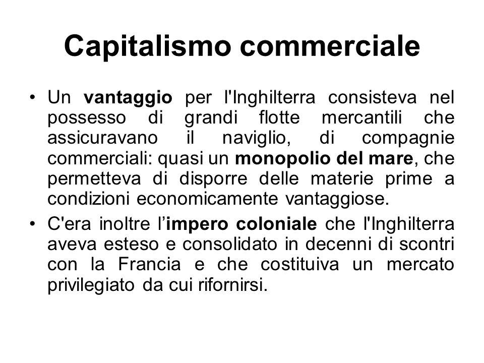 Capitalismo commerciale Un vantaggio per l Inghilterra consisteva nel possesso di grandi flotte mercantili che assicuravano il naviglio, di compagnie commerciali: quasi un monopolio del mare, che permetteva di disporre delle materie prime a condizioni economicamente vantaggiose.