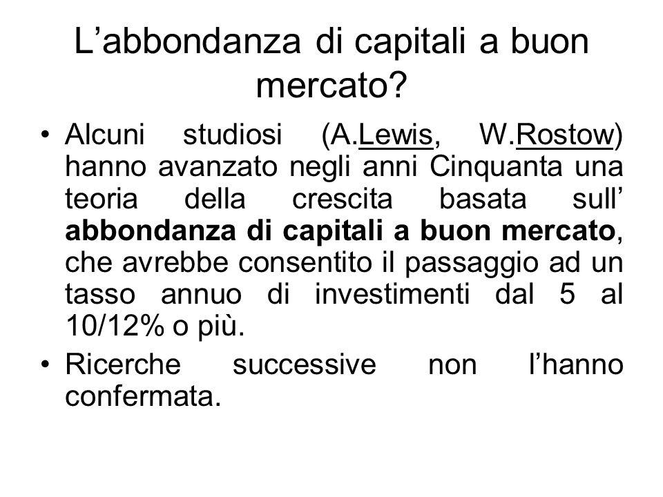 L'abbondanza di capitali a buon mercato? Alcuni studiosi (A.Lewis, W.Rostow) hanno avanzato negli anni Cinquanta una teoria della crescita basata sull