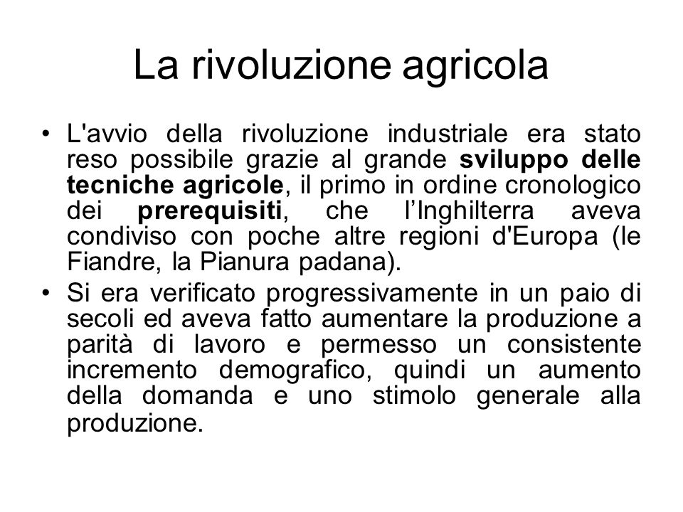 La rivoluzione agricola L avvio della rivoluzione industriale era stato reso possibile grazie al grande sviluppo delle tecniche agricole, il primo in ordine cronologico dei prerequisiti, che l'Inghilterra aveva condiviso con poche altre regioni d Europa (le Fiandre, la Pianura padana).